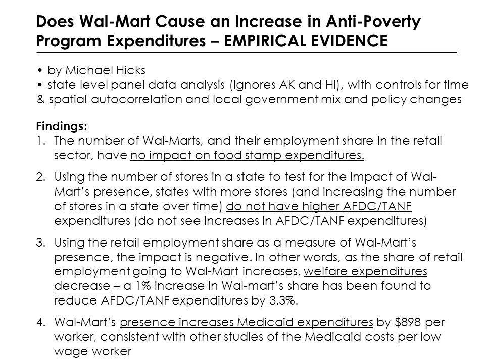 Does Wal-Mart Cause an Increase in Anti-Poverty Program Expenditures – EMPIRICAL EVIDENCE by Michael Hicks state level panel data analysis (ignores AK and HI), with controls for time & spatial autocorrelation and local government mix and policy changes Findings: 1.The number of Wal-Marts, and their employment share in the retail sector, have no impact on food stamp expenditures.