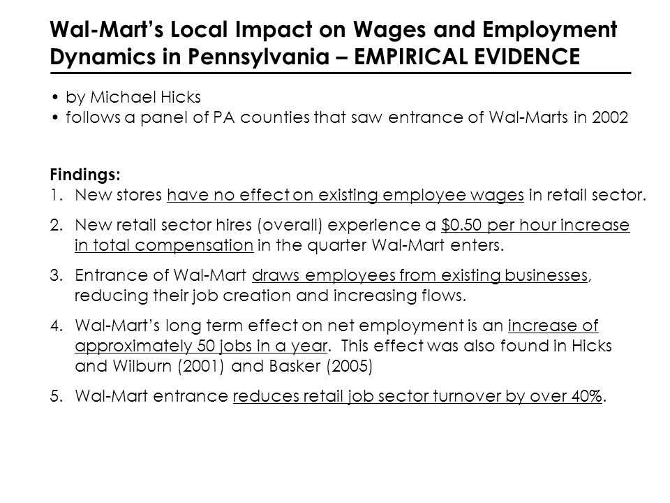 Wal-Marts Impact on Retail Trade Sector in West Virginia – EMPIRICAL EVIDENCE by Hicks & Wilburn (2001) follows a panel of 55 WV counties that saw entrance of Wal-Marts and tests impacts in both entering and adjacent counties Controls for endogeneity of entrance decision; applies spatial analysis Findings: 1.Entrance of Wal-Mart results in a net increase in employment (55 jobs) 2.Entrance of Wal-Mart results in a mild increase in the number of firms (five) in the Retail Trade sector (SIC 52).