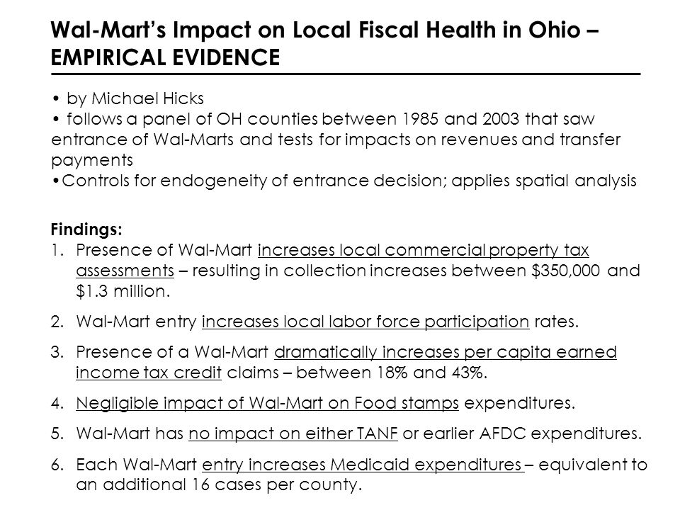Wal-Marts Impact on Local Fiscal Health in Ohio – EMPIRICAL EVIDENCE by Michael Hicks follows a panel of OH counties between 1985 and 2003 that saw entrance of Wal-Marts and tests for impacts on revenues and transfer payments Controls for endogeneity of entrance decision; applies spatial analysis Findings: 1.Presence of Wal-Mart increases local commercial property tax assessments – resulting in collection increases between $350,000 and $1.3 million.