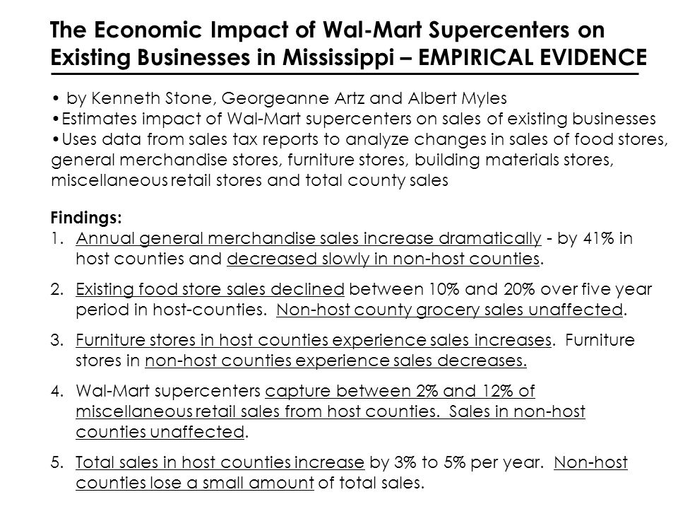The Economic Impact of Wal-Mart Supercenters on Existing Businesses in Mississippi – EMPIRICAL EVIDENCE by Kenneth Stone, Georgeanne Artz and Albert Myles Estimates impact of Wal-Mart supercenters on sales of existing businesses Uses data from sales tax reports to analyze changes in sales of food stores, general merchandise stores, furniture stores, building materials stores, miscellaneous retail stores and total county sales Findings: 1.Annual general merchandise sales increase dramatically - by 41% in host counties and decreased slowly in non-host counties.