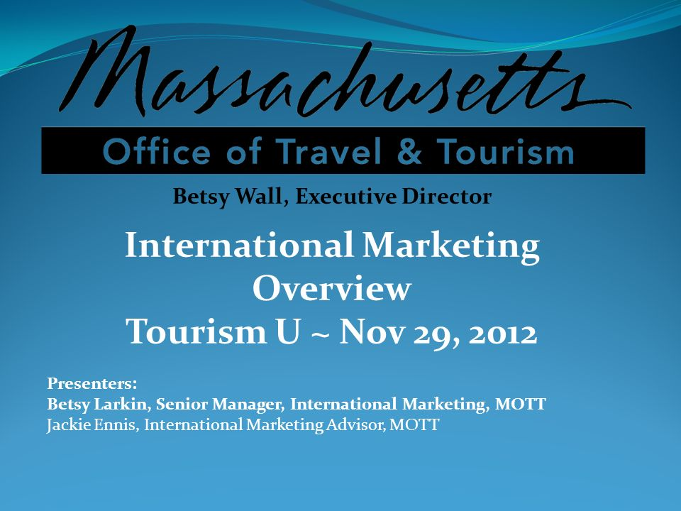 Betsy Wall, Executive Director International Marketing Overview Tourism U ~ Nov 29, 2012 Presenters: Betsy Larkin, Senior Manager, International Marke