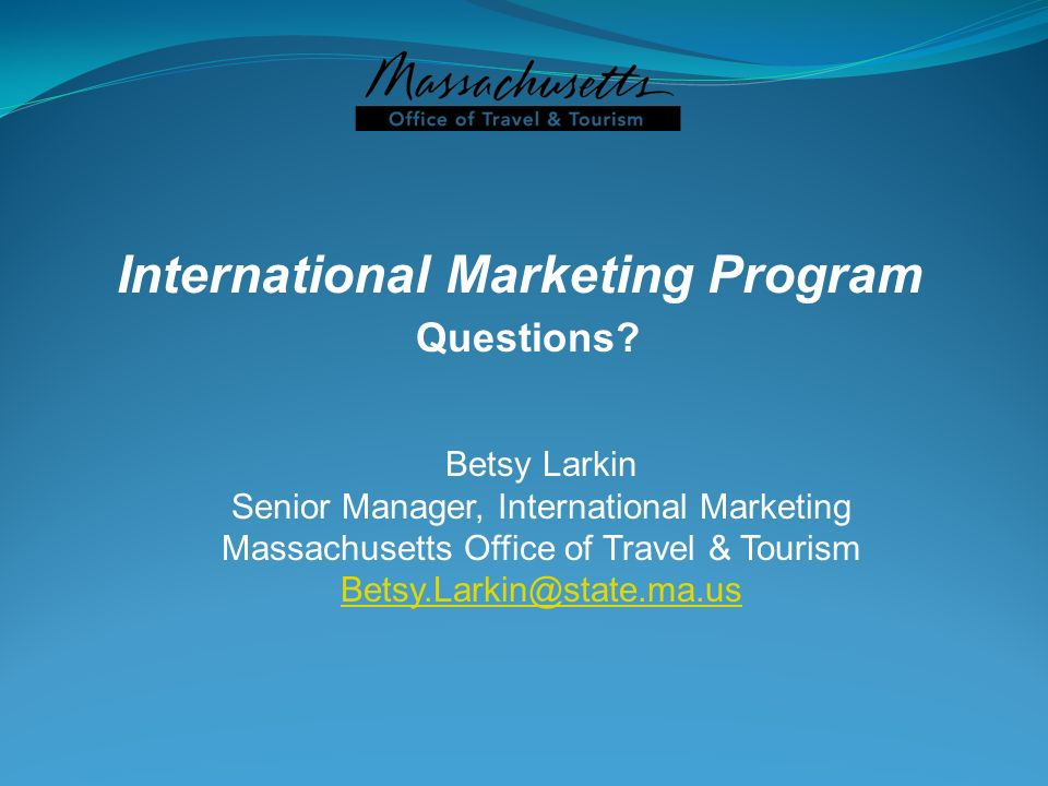 International Marketing Program Questions? Betsy Larkin Senior Manager, International Marketing Massachusetts Office of Travel & Tourism Betsy.Larkin@