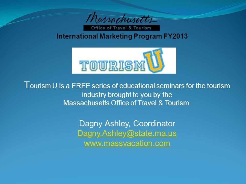 International Marketing Program FY2013 T ourism U is a FREE series of educational seminars for the tourism industry brought to you by the Massachusett