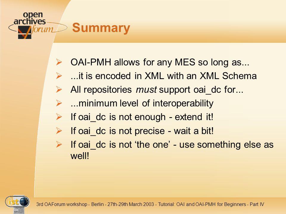 IST- 2001-320015 3rd OAForum workshop - Berlin - 27th-29th March 2003 - Tutorial: OAI and OAI-PMH for Beginners - Part IV Summary OAI-PMH allows for a