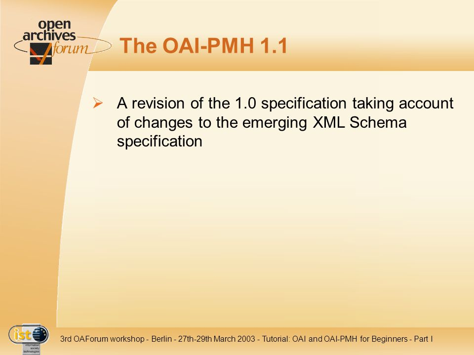 IST- 2001-320015 3rd OAForum workshop - Berlin - 27th-29th March 2003 - Tutorial: OAI and OAI-PMH for Beginners - Part I The OAI-PMH 1.1 A revision of