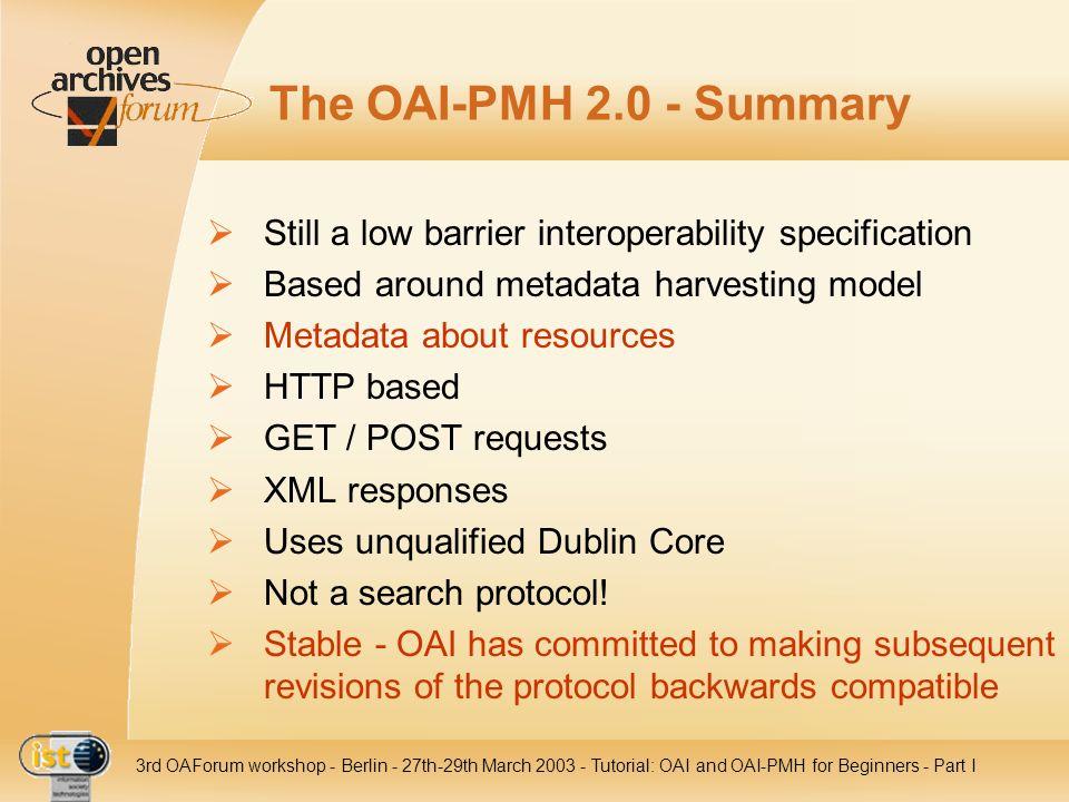 IST- 2001-320015 3rd OAForum workshop - Berlin - 27th-29th March 2003 - Tutorial: OAI and OAI-PMH for Beginners - Part I The OAI-PMH 2.0 - Summary Sti