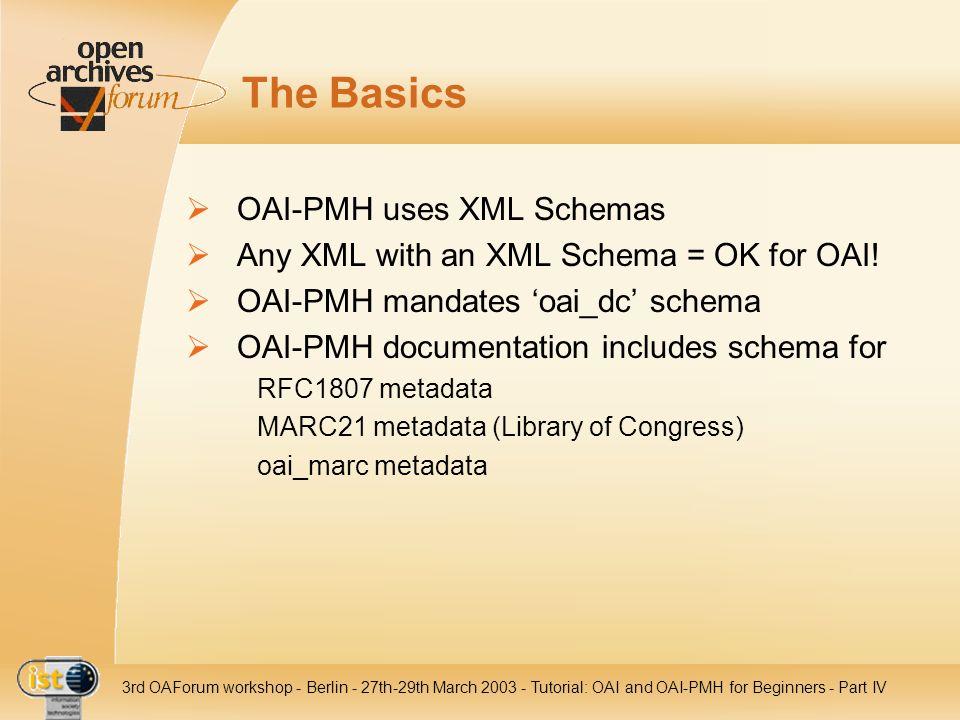 IST- 2001-320015 3rd OAForum workshop - Berlin - 27th-29th March 2003 - Tutorial: OAI and OAI-PMH for Beginners - Part IV The Basics OAI-PMH uses XML