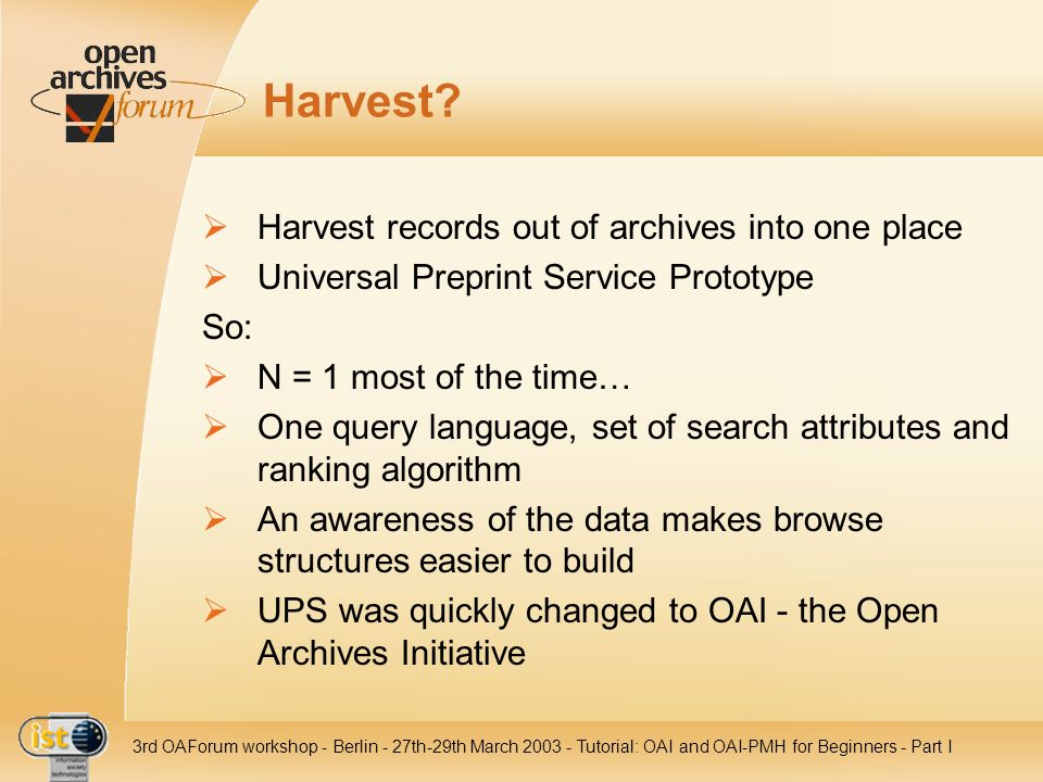 IST- 2001-320015 3rd OAForum workshop - Berlin - 27th-29th March 2003 - Tutorial: OAI and OAI-PMH for Beginners - Part I Harvest? Harvest records out