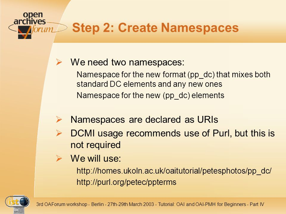 IST- 2001-320015 3rd OAForum workshop - Berlin - 27th-29th March 2003 - Tutorial: OAI and OAI-PMH for Beginners - Part IV Step 2: Create Namespaces We