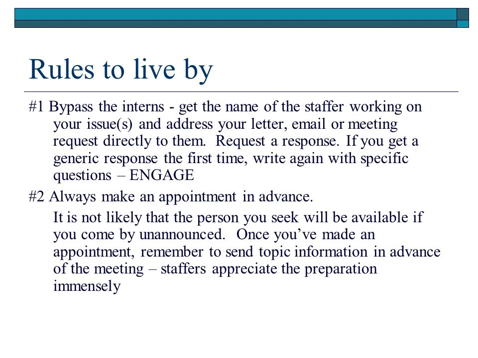 Rules to live by #1 Bypass the interns - get the name of the staffer working on your issue(s) and address your letter, email or meeting request direct