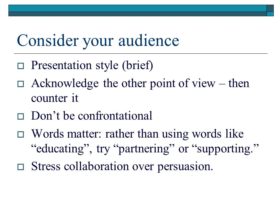 Consider your audience Presentation style (brief) Acknowledge the other point of view – then counter it Dont be confrontational Words matter: rather t