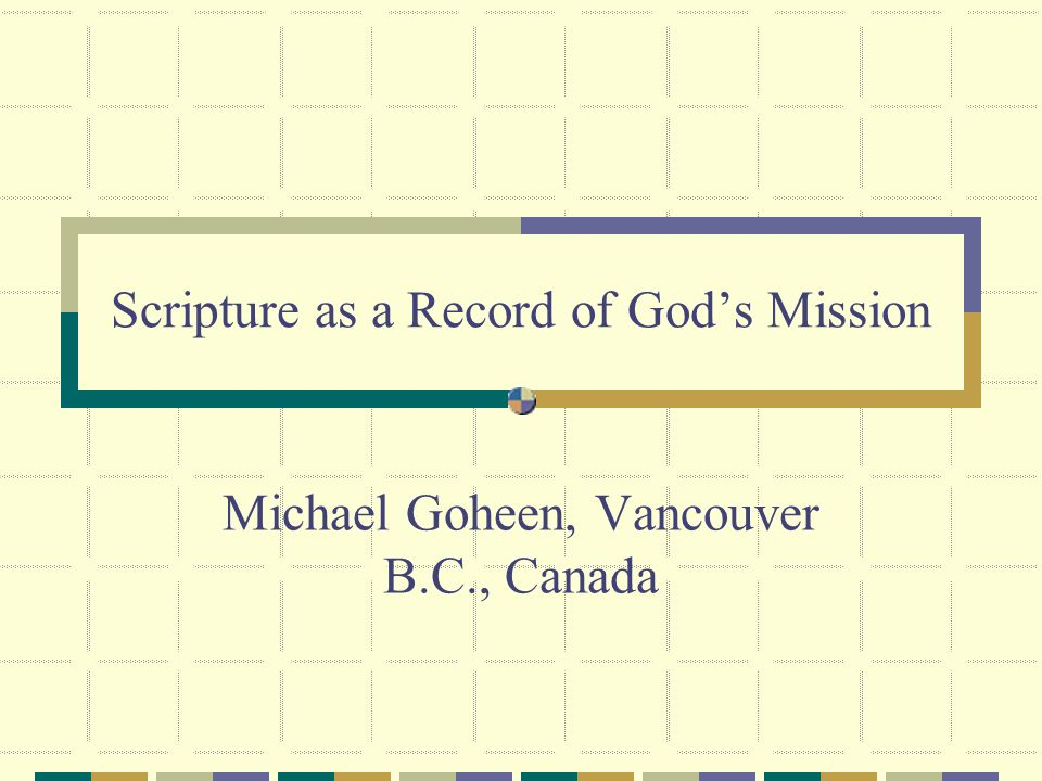 Scripture as a Record of Gods Mission Michael Goheen, Vancouver B.C., Canada