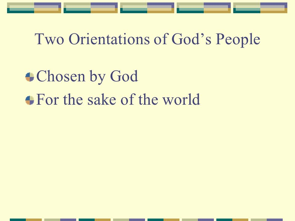 Two Orientations of Gods People Chosen by God For the sake of the world
