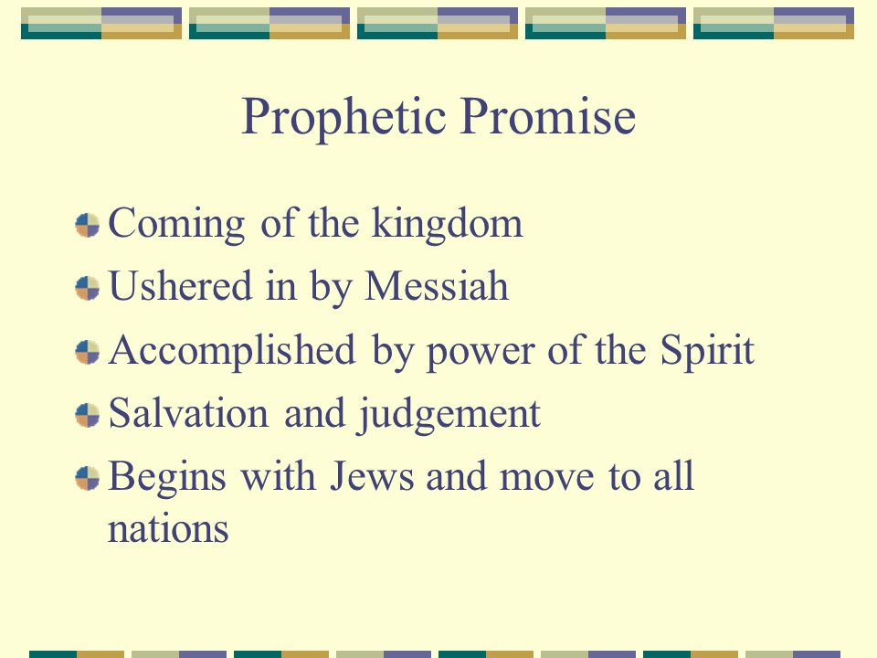Prophetic Promise Coming of the kingdom Ushered in by Messiah Accomplished by power of the Spirit Salvation and judgement Begins with Jews and move to all nations