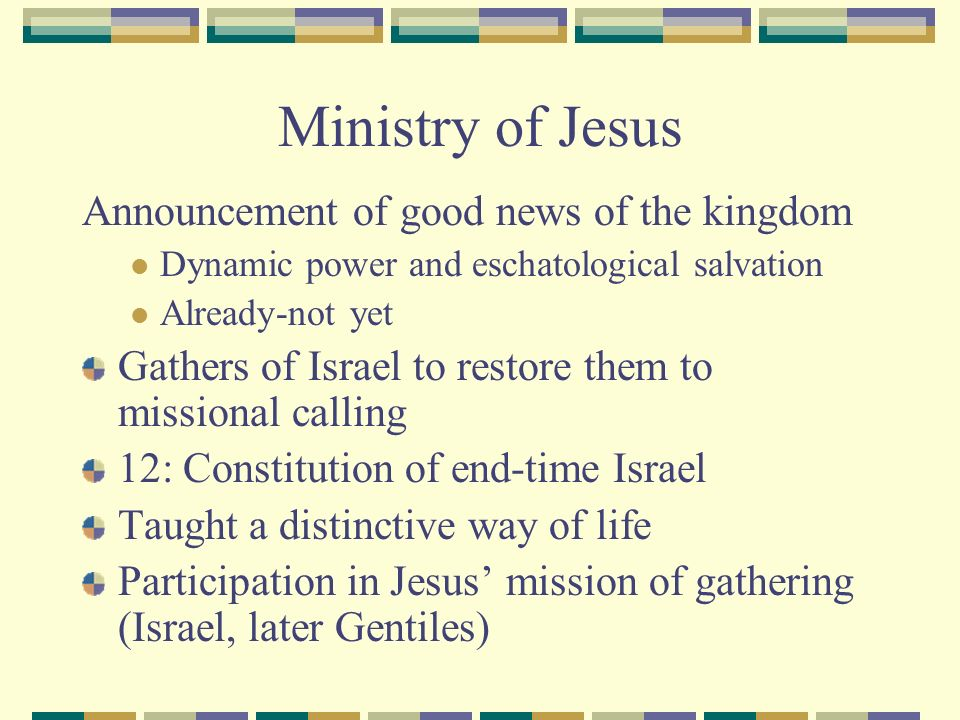 Ministry of Jesus Announcement of good news of the kingdom Dynamic power and eschatological salvation Already-not yet Gathers of Israel to restore them to missional calling 12: Constitution of end-time Israel Taught a distinctive way of life Participation in Jesus mission of gathering (Israel, later Gentiles)
