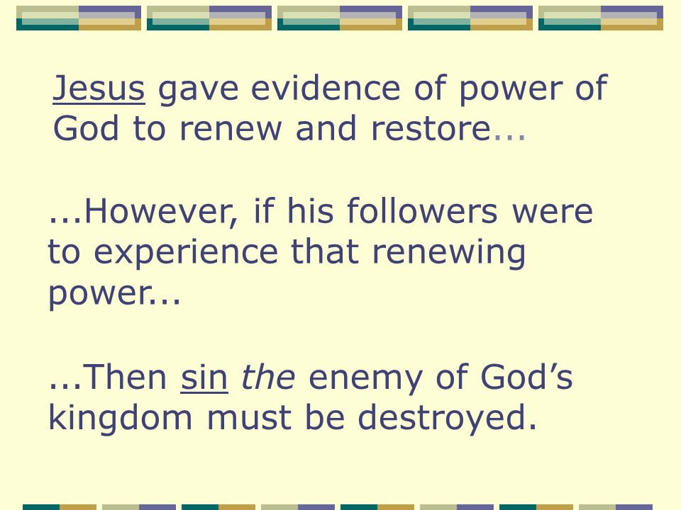 Jesus gave evidence of power of God to renew and restore......However, if his followers were to experience that renewing power......Then sin the enemy of Gods kingdom must be destroyed.