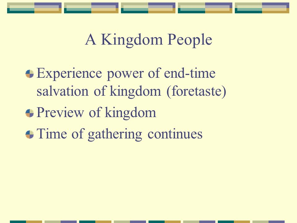 A Kingdom People Experience power of end-time salvation of kingdom (foretaste) Preview of kingdom Time of gathering continues