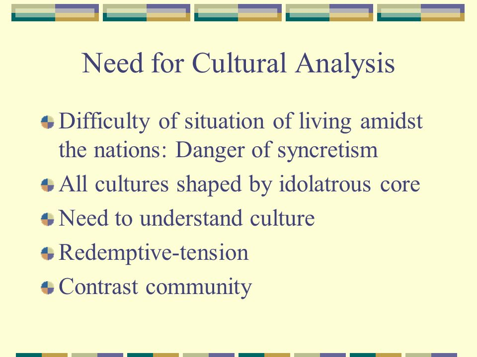Need for Cultural Analysis Difficulty of situation of living amidst the nations: Danger of syncretism All cultures shaped by idolatrous core Need to understand culture Redemptive-tension Contrast community