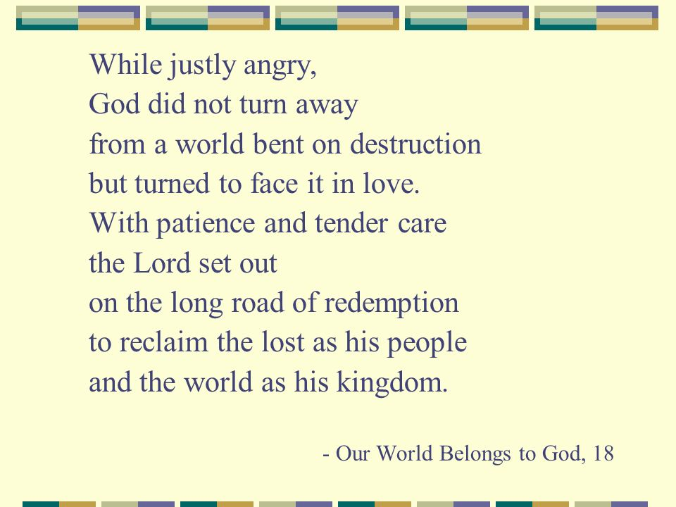 While justly angry, God did not turn away from a world bent on destruction but turned to face it in love.
