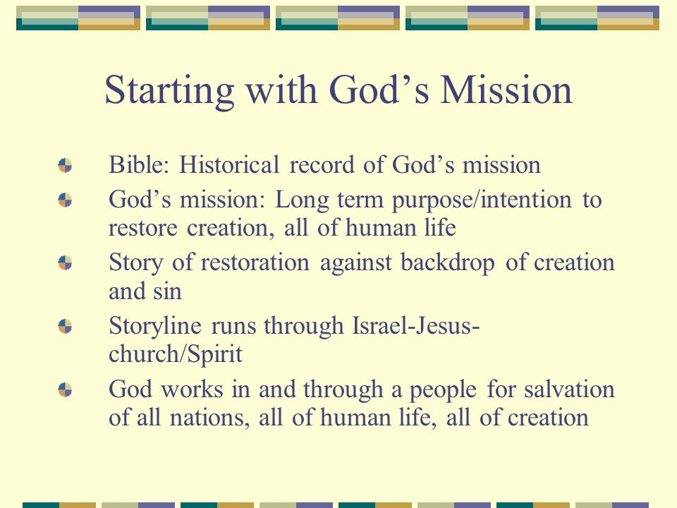 Starting with Gods Mission Bible: Historical record of Gods mission Gods mission: Long term purpose/intention to restore creation, all of human life Story of restoration against backdrop of creation and sin Storyline runs through Israel-Jesus- church/Spirit God works in and through a people for salvation of all nations, all of human life, all of creation