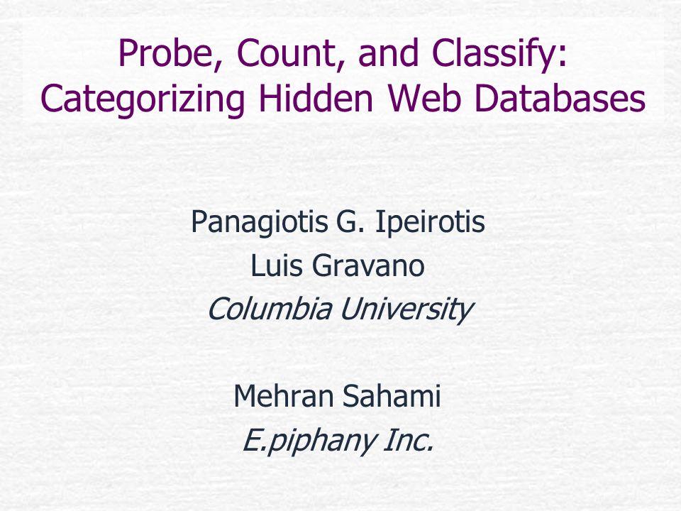 Probe, Count, and Classify: Categorizing Hidden Web Databases Panagiotis G. Ipeirotis Luis Gravano Columbia University Mehran Sahami E.piphany Inc.