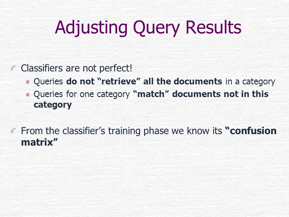 Adjusting Query Results Classifiers are not perfect! Queries do not retrieve all the documents in a category Queries for one category match documents