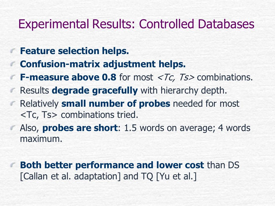 Experimental Results: Controlled Databases Feature selection helps. Confusion-matrix adjustment helps. F-measure above 0.8 for most combinations. Resu