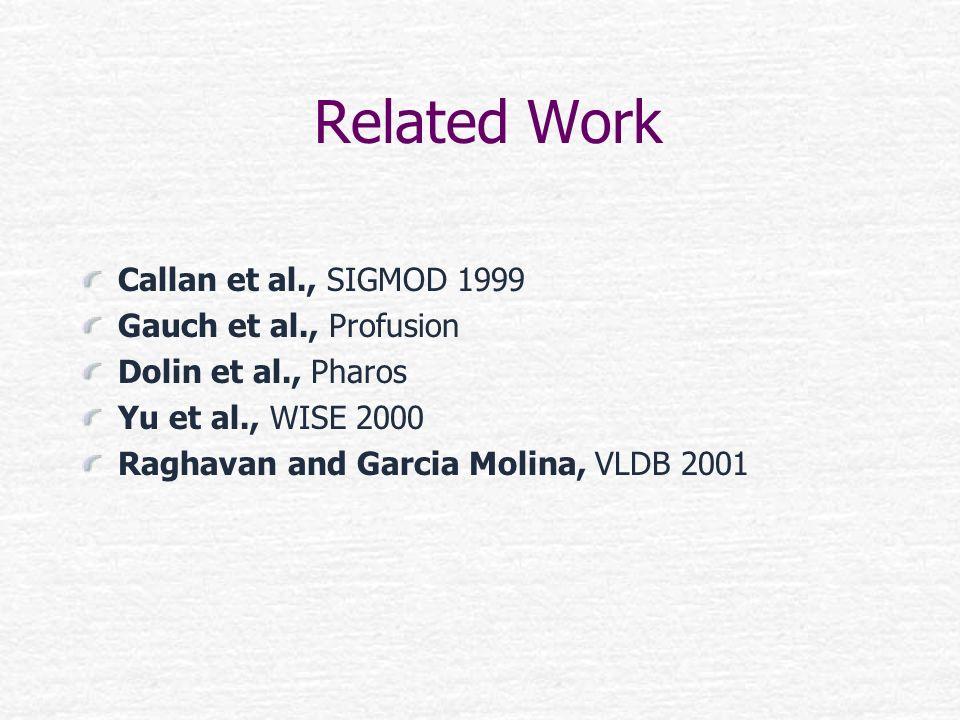 Related Work Callan et al., SIGMOD 1999 Gauch et al., Profusion Dolin et al., Pharos Yu et al., WISE 2000 Raghavan and Garcia Molina, VLDB 2001