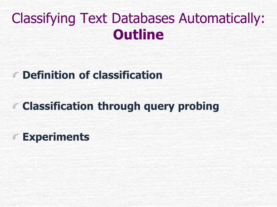 Classifying Text Databases Automatically: Outline Definition of classification Classification through query probing Experiments