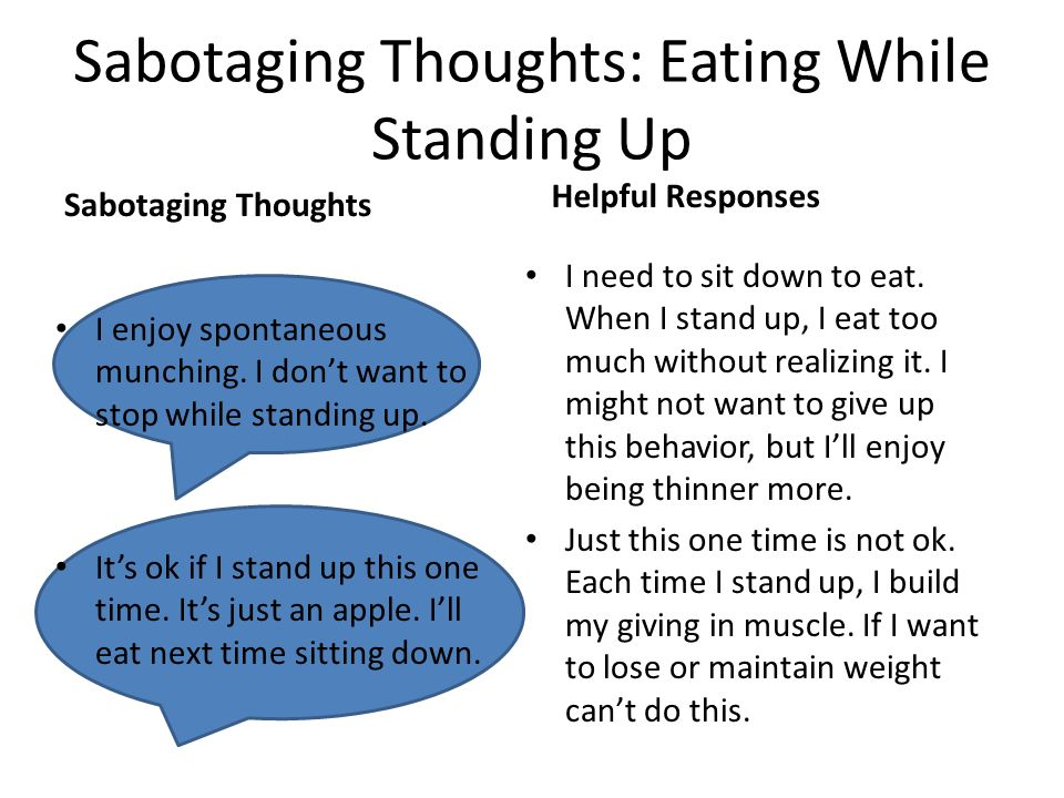 I need to sit down to eat. When I stand up, I eat too much without realizing it. I might not want to give up this behavior, but Ill enjoy being thinne