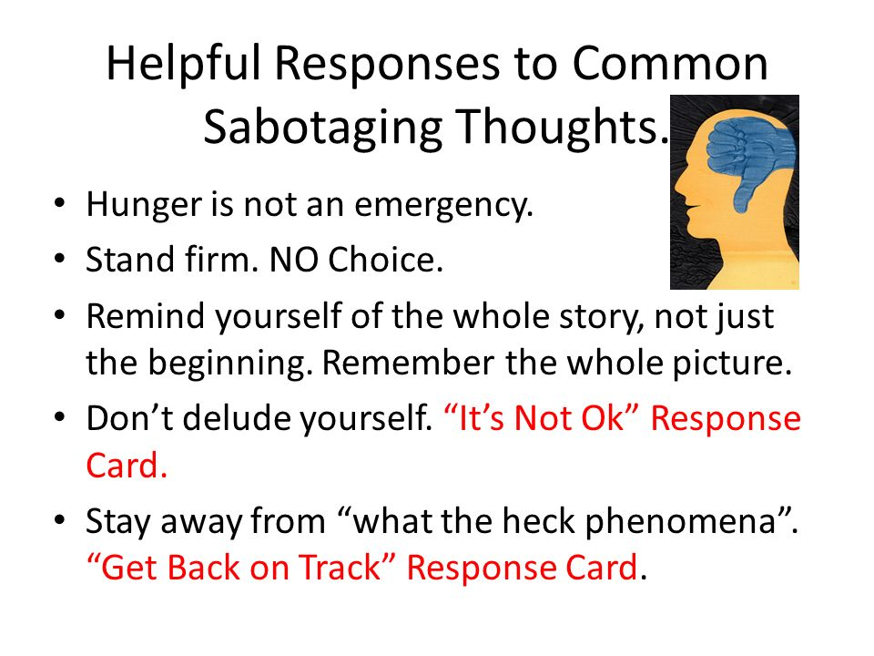 Helpful Responses to Common Sabotaging Thoughts. Hunger is not an emergency. Stand firm. NO Choice. Remind yourself of the whole story, not just the b