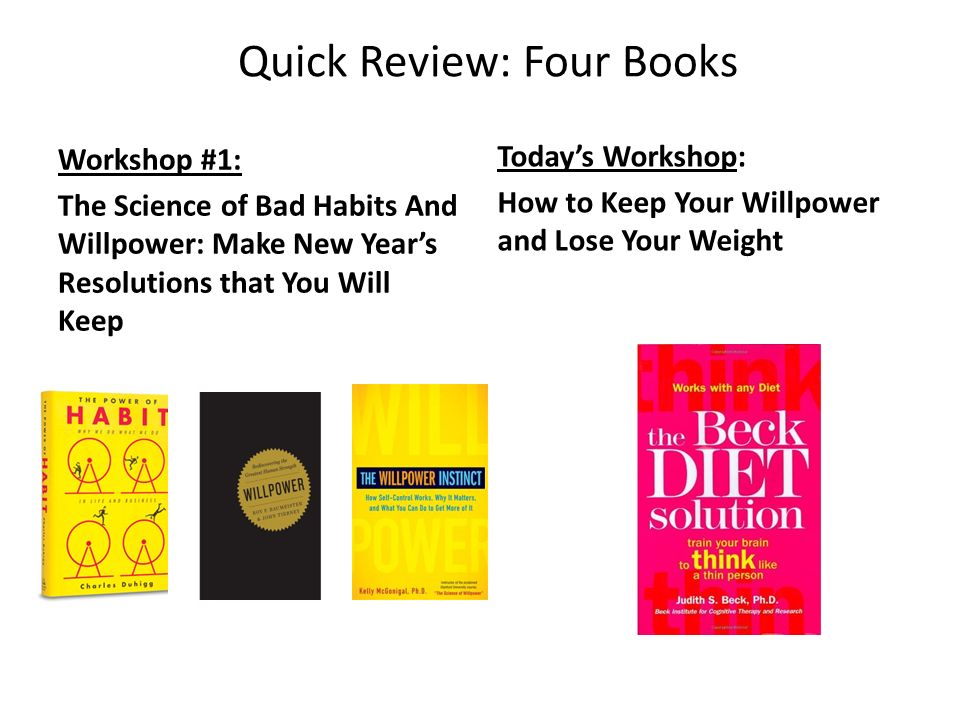 Quick Review: Four Books Workshop #1: The Science of Bad Habits And Willpower: Make New Years Resolutions that You Will Keep Todays Workshop: How to K