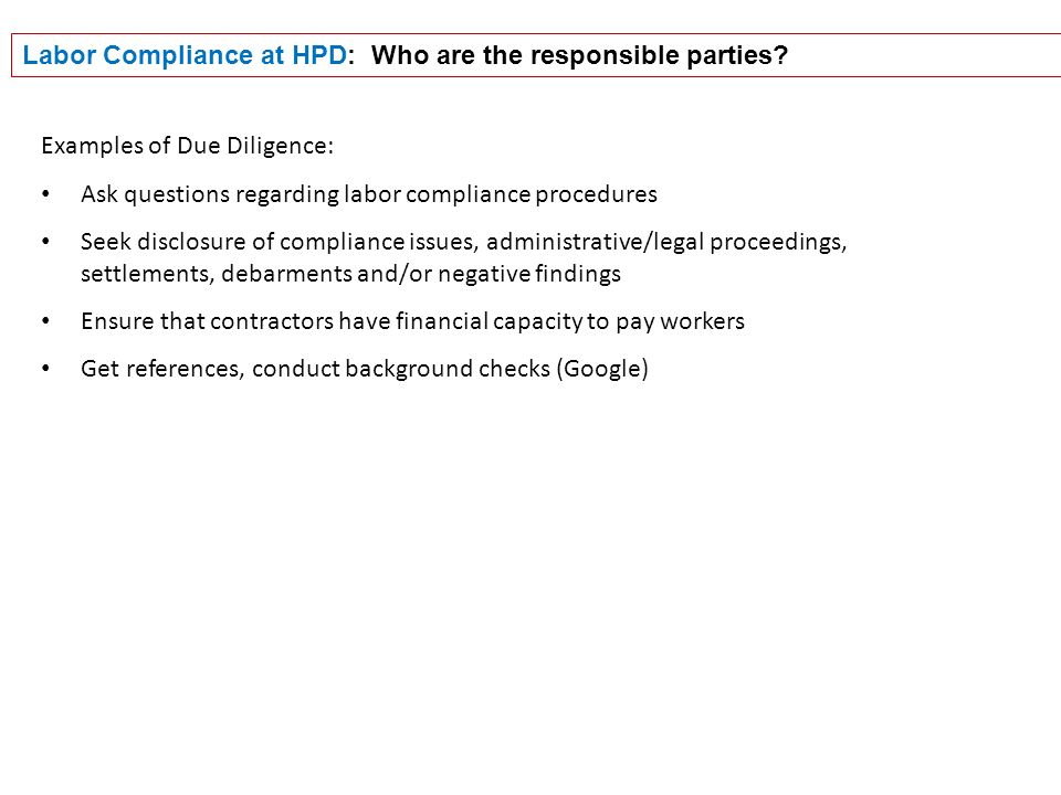 Examples of Due Diligence: Ask questions regarding labor compliance procedures Seek disclosure of compliance issues, administrative/legal proceedings, settlements, debarments and/or negative findings Ensure that contractors have financial capacity to pay workers Get references, conduct background checks (Google) Labor Compliance at HPD: Who are the responsible parties?