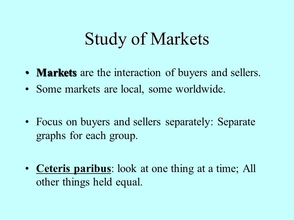 Study of Markets MarketsMarkets are the interaction of buyers and sellers.