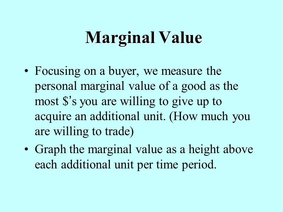 Marginal Value Marginal Value Focusing on a buyer, we measure the personal marginal value of a good as the most $ s you are willing to give up to acquire an additional unit.