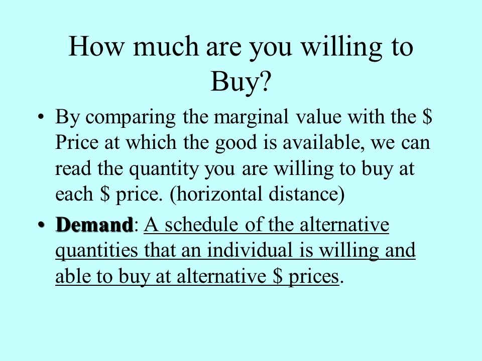 How much are you willing to Buy? By comparing the marginal value with the $ Price at which the good is available, we can read the quantity you are wil