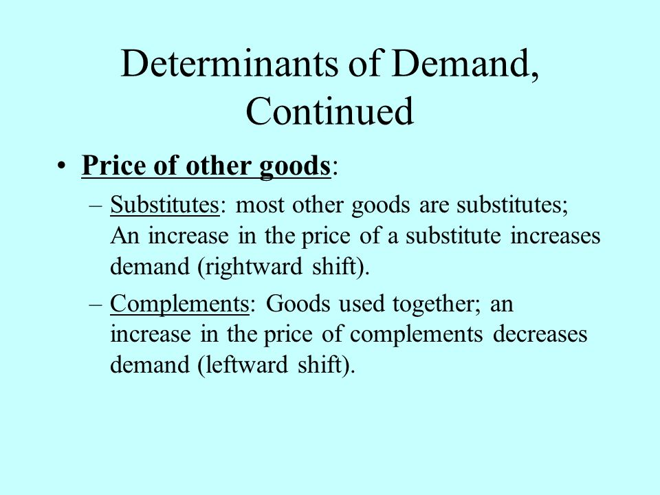 Determinants of Demand, Continued Price of other goods: –Substitutes: most other goods are substitutes; An increase in the price of a substitute incre
