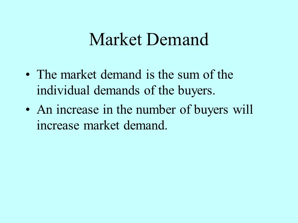 Market Demand The market demand is the sum of the individual demands of the buyers. An increase in the number of buyers will increase market demand.