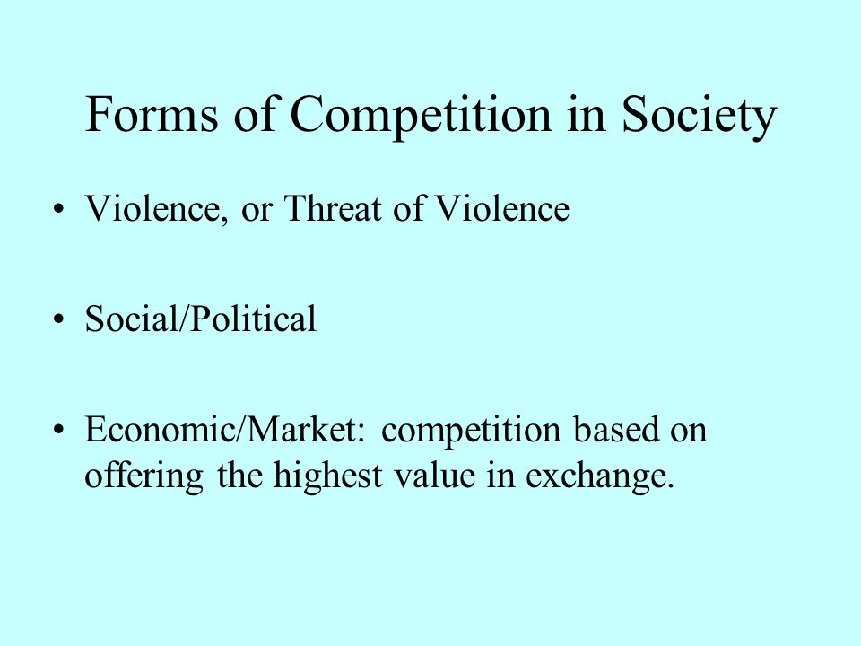Forms of Competition in Society Violence, or Threat of Violence Social/Political Economic/Market: competition based on offering the highest value in exchange.