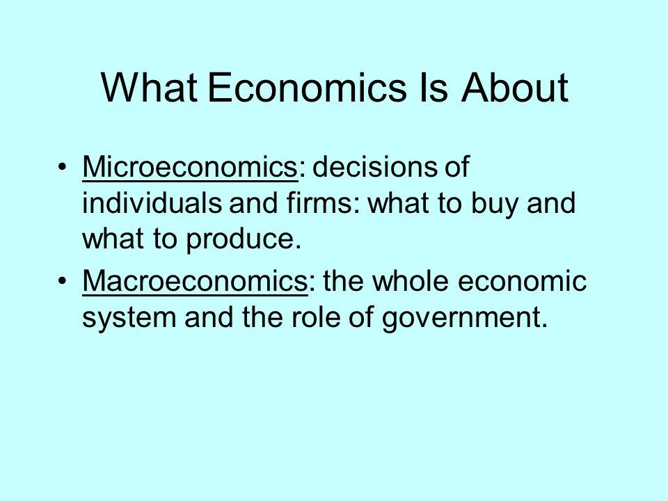 What Economics Is About Microeconomics: decisions of individuals and firms: what to buy and what to produce. Macroeconomics: the whole economic system