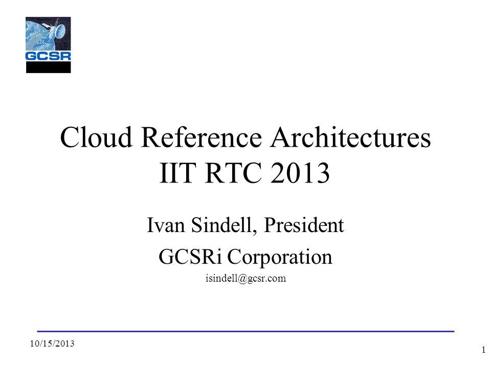 Cloud Reference Architectures IIT RTC 2013 Ivan Sindell, President GCSRi Corporation isindell@gcsr.com 10/15/2013 1
