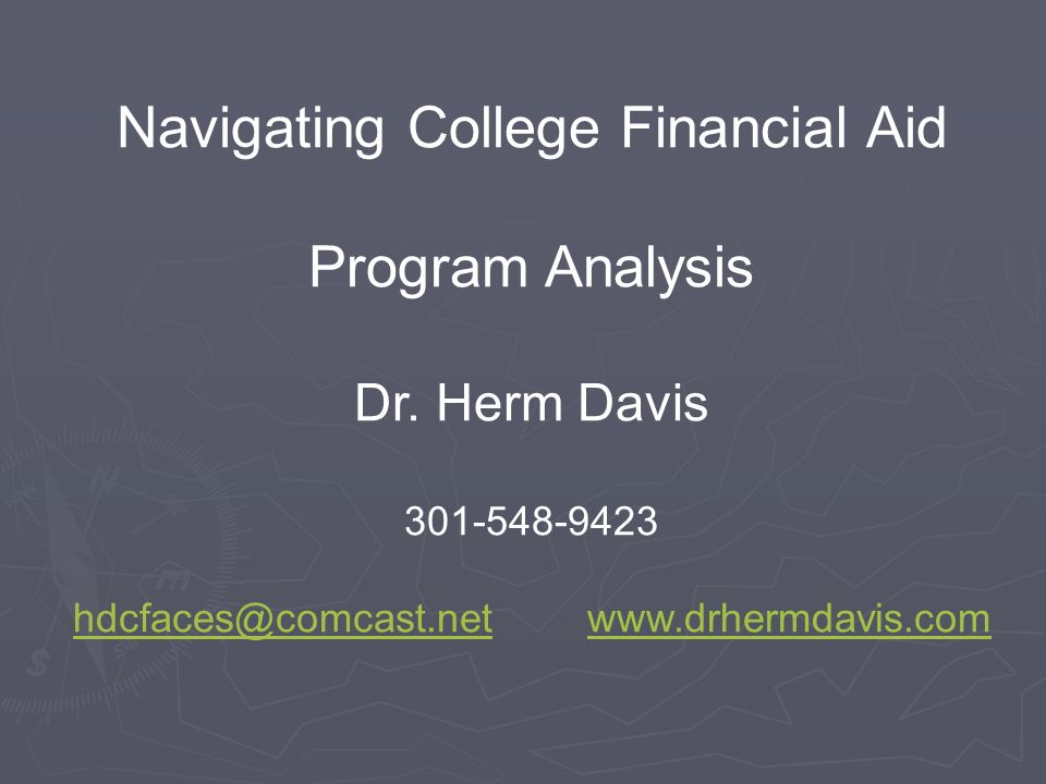 Navigating College Financial Aid Program Analysis Dr. Herm Davis 301-548-9423 hdcfaces@comcast.nethdcfaces@comcast.net www.drhermdavis.comwww.drhermda