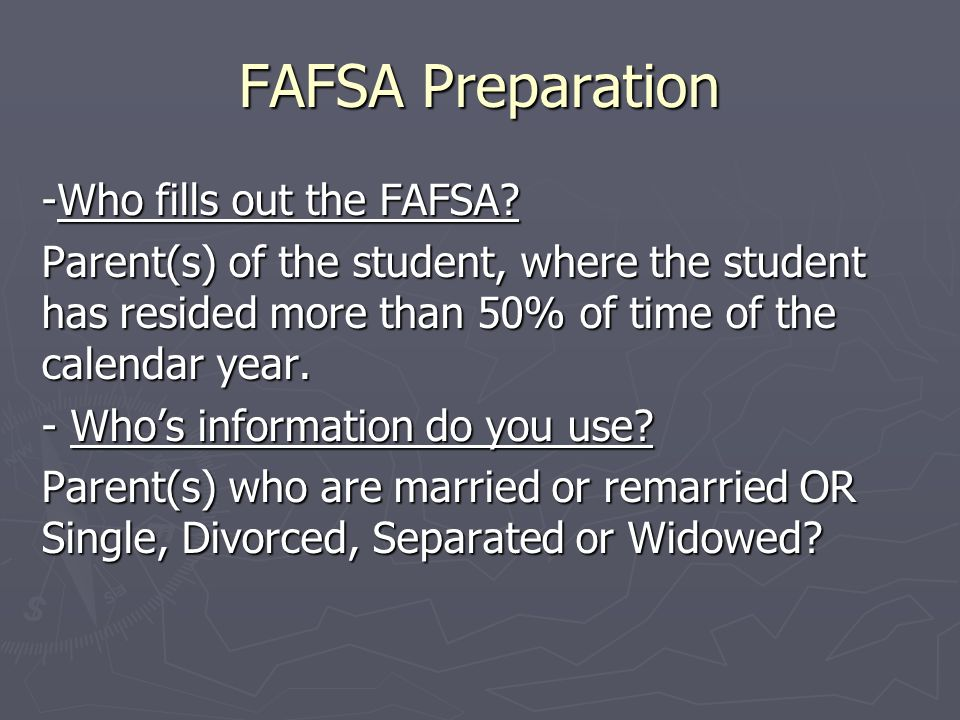 FAFSA Preparation -Who fills out the FAFSA? Parent(s) of the student, where the student has resided more than 50% of time of the calendar year. - Whos
