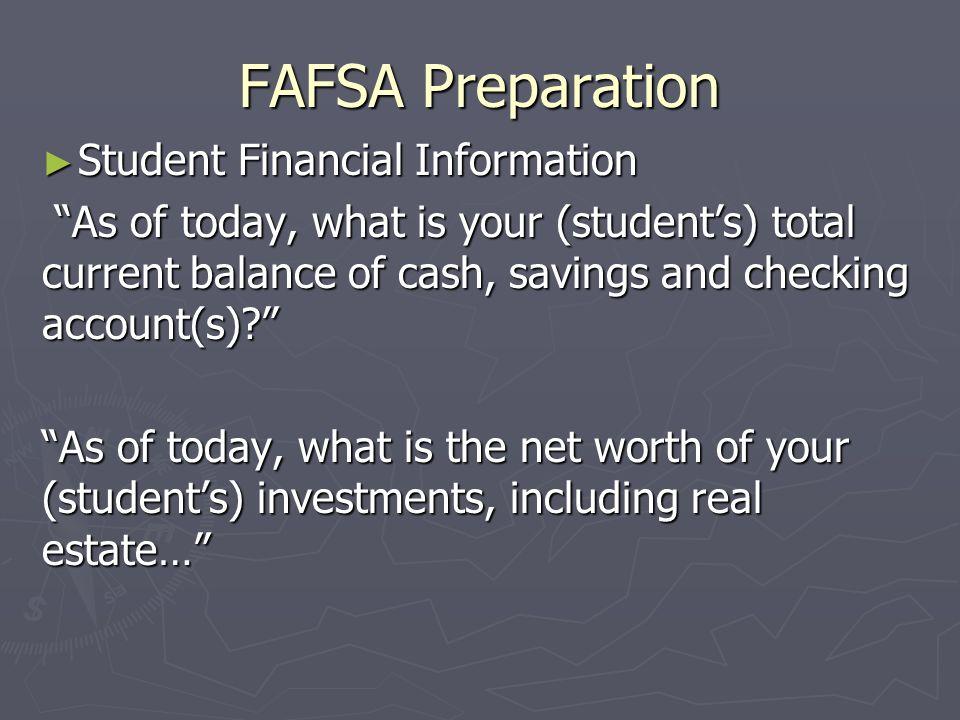 FAFSA Preparation Student Financial Information Student Financial Information As of today, what is your (students) total current balance of cash, savi