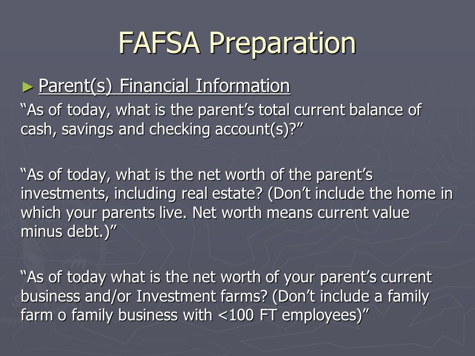 FAFSA Preparation Parent(s) Financial Information Parent(s) Financial Information As of today, what is the parents total current balance of cash, savi