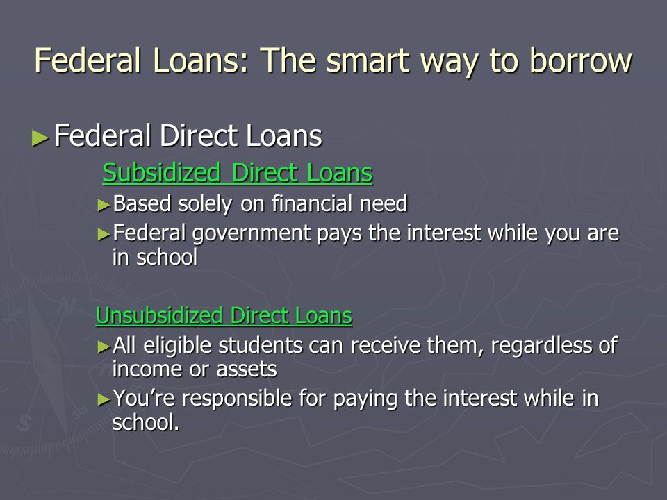 Federal Loans: The smart way to borrow Federal Direct Loans Federal Direct Loans Subsidized Direct Loans Subsidized Direct Loans Based solely on finan