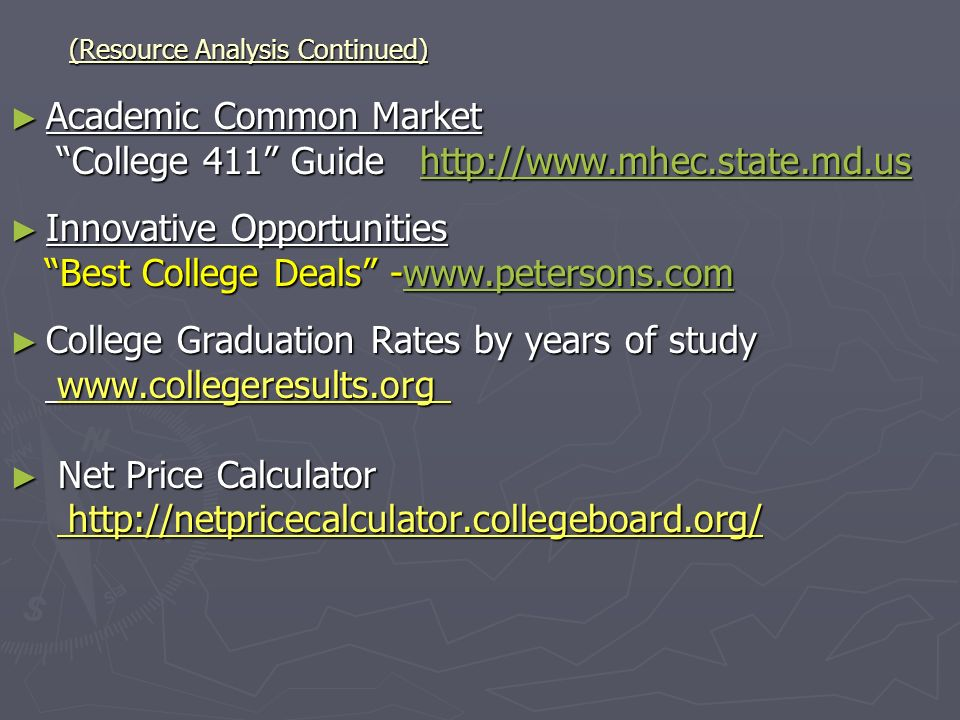 (Resource Analysis Continued) Academic Common Market Academic Common Market College 411 Guide http://www.mhec.state.md.us College 411 Guide http://www