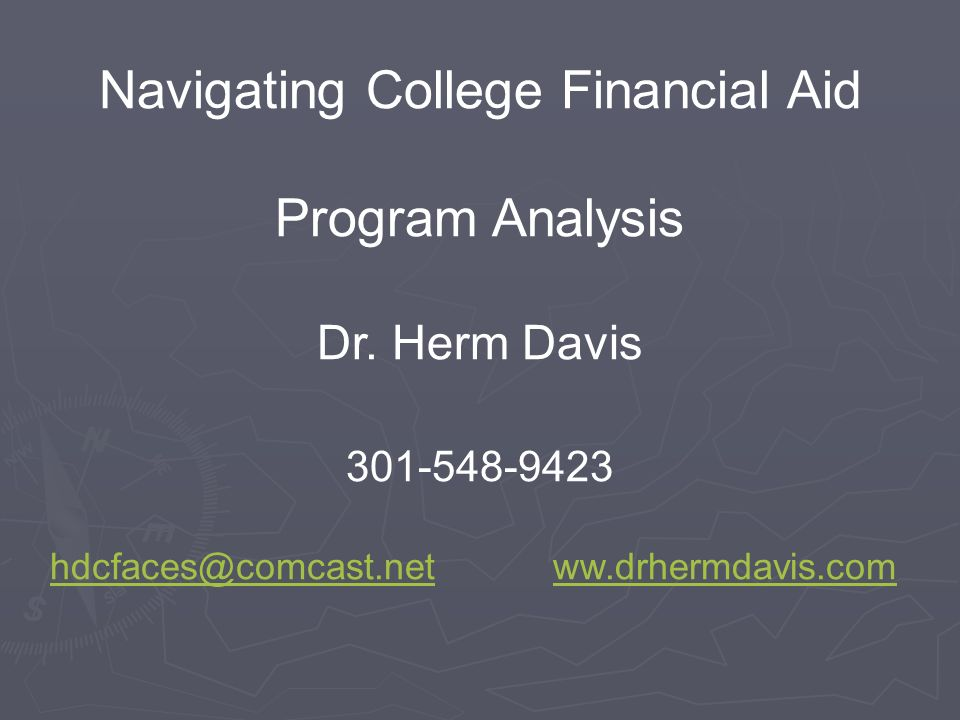 Navigating College Financial Aid Program Analysis Dr. Herm Davis 301-548-9423 hdcfaces@comcast.nethdcfaces@comcast.net ww.drhermdavis.comww.drhermdavi