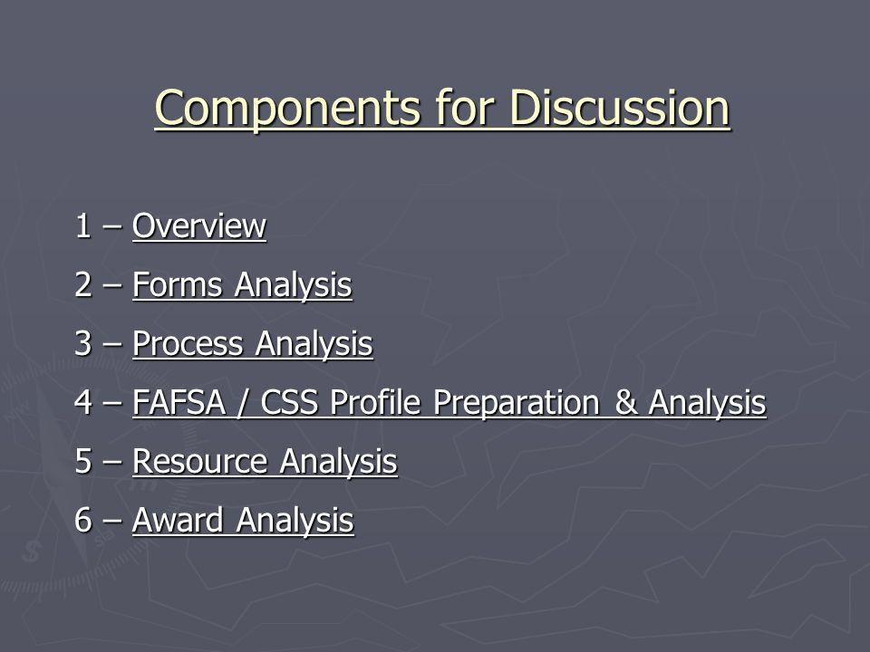 Components for Discussion Components for Discussion 1 – Overview 2 – Forms Analysis 3 – Process Analysis 4 – FAFSA / CSS Profile Preparation & Analysi