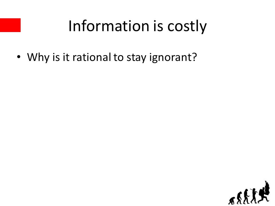 Information is costly Why is it rational to stay ignorant